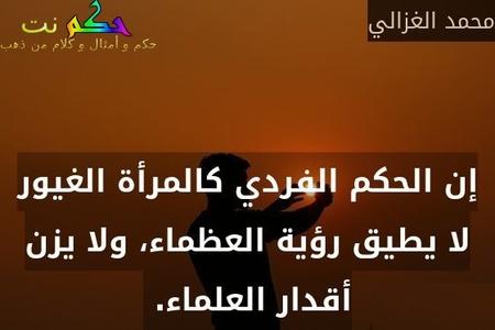 إن الحكم الفردي كالمرأة الغيور لا يطيق رؤية العظماء، ولا يزن أقدار العلماء. -محمد الغزالي