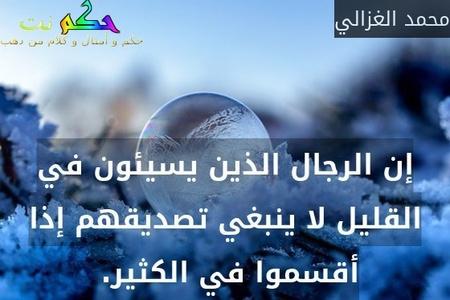 إن الرجال الذين يسيئون في القليل لا ينبغي تصديقهم إذا أقسموا في الكثير. -محمد الغزالي