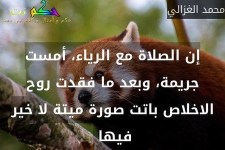 إن الصلاة مع الرياء، أمست جريمة، وبعد ما فقدت روح الاخلاص باتت صورة ميتة لا خير فيها -محمد الغزالي