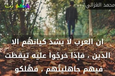 ان العرب لا يشدّ كيانهُم الا الدين ، فإذا خرجُوا عليه تيقظت فيهم جاهليتُهم ، فهُلكو -محمد الغزالي