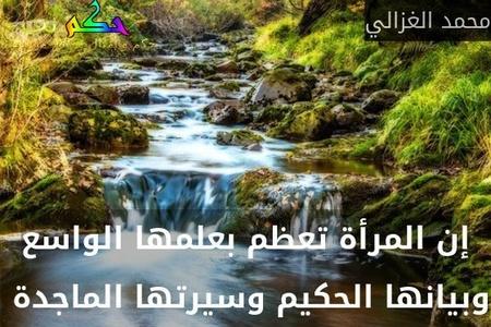 إن المرأة تعظم بعلمها الواسع وبيانها الحكيم وسيرتها الماجدة -محمد الغزالي