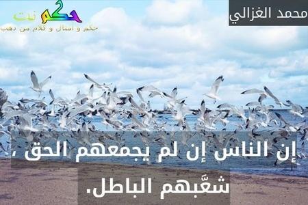 إن الناس إن لم يجمعهم الحق ، شعَّبهم الباطل. -محمد الغزالي