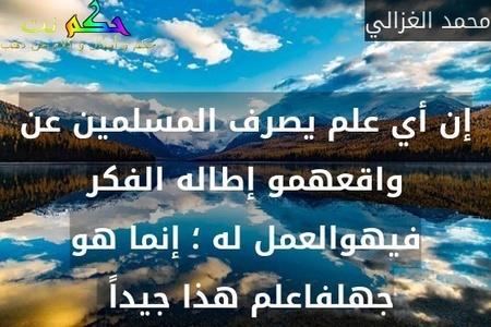 إن أي علم يصرف المسلمين عن واقعهمو إطاله الفكر فيهوالعمل له ؛ إنما هو جهلفاعلم هذا جيداً -محمد الغزالي