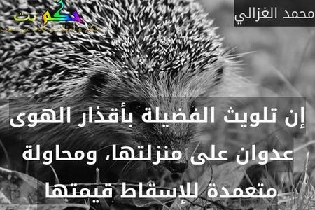 إن تلويث الفضيلة بأقذار الهوى عدوان على منزلتها، ومحاولة متعمدة للإسقاط قيمتها -محمد الغزالي