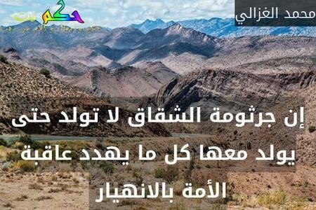 إن جرثومة الشقاق لا تولد حتى يولد معها كل ما يهدد عاقبة الأمة بالانهيار -محمد الغزالي