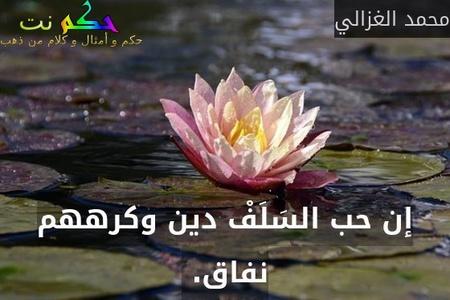 إن حب السَلَفْ دين وكرههم نفاق. -محمد الغزالي