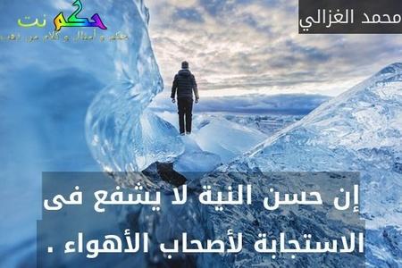 إن حسن النية لا يشفع فى الاستجابة لأصحاب الأهواء . -محمد الغزالي