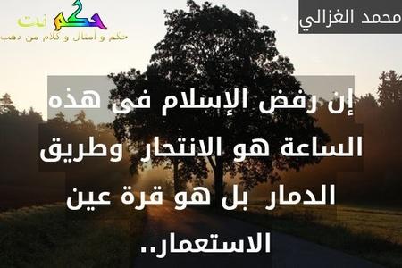 إن رفض الإسلام فى هذه الساعة هو الانتحار  وطريق الدمار  بل هو قرة عين الاستعمار.. -محمد الغزالي