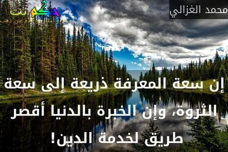 إن سعة المعرفة ذريعة إلى سعة الثروة، وإن الخبرة بالدنيا أقصر طريق لخدمة الدين! -محمد الغزالي