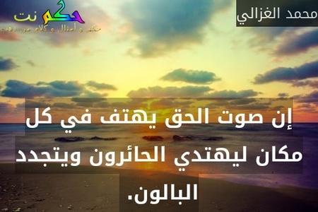 إن صوت الحق يهتف في كل مكان ليهتدي الحائرون ويتجدد البالون. -محمد الغزالي