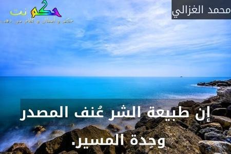 إن طبيعة الشر عُنف المصدر وحِدة المسير. -محمد الغزالي