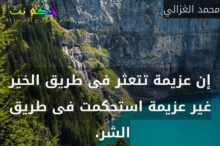 إن عزيمة تتعثر فى طريق الخير غير عزيمة استحكمت فى طريق الشر. -محمد الغزالي