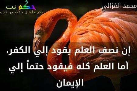إن نصف العلم يقود إلي الكفر، أما العلم كله فيقود حتماً إلي الإيمان -محمد الغزالي