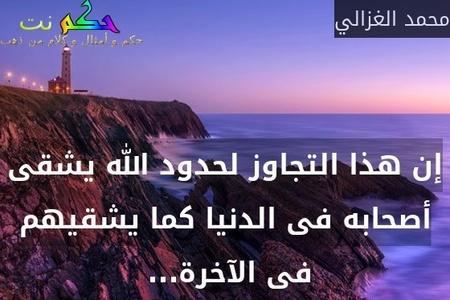 إن هذا التجاوز لحدود الله يشقى أصحابه فى الدنيا كما يشقيهم فى الآخرة... -محمد الغزالي