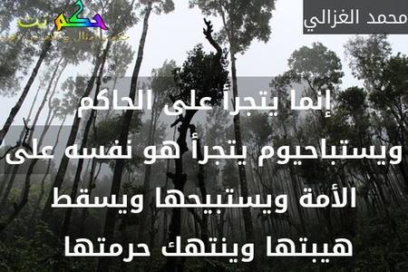 إنما يتجرأ على الحاكم ويستباحيوم يتجرأ هو نفسه على الأمة ويستبيحها ويسقط هيبتها وينتهك حرمتها -محمد الغزالي