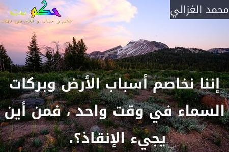 إننا نخاصم أسباب الأرض وبركات السماء في وقت واحد ، فمن أين يجيء الإنقاذ؟. -محمد الغزالي