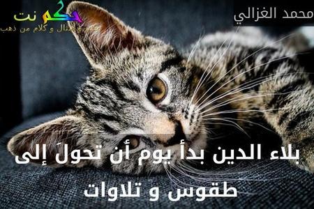 بلاء الدين بدأ يوم أن تحولَ إلى طقوس و تلاوات -محمد الغزالي