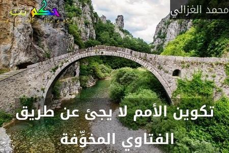 تكوين الأمم لا يجئ عن طريق الفتاوي المخوِّفة -محمد الغزالي