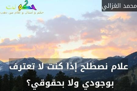 علام نصطلح إذا كنت لا تعترف بوجودي ولا بحقوقي؟ -محمد الغزالي