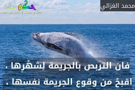 فان التربص بالجريمة لِشهْرِها ، اقبحُ من وقوع الجريمة نفسها . -محمد الغزالي
