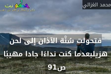 فتحولت سُنَّة الآذان إلى لحن هزيلبعدما كنت نداءًا جادا مهيبًا ص91 -محمد الغزالي