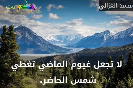 لا تجعل غيوم الماضي تغطي شمس الحاضر. -محمد الغزالي