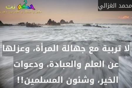 لا تربية مع جهالة المرأة، وعزلها عن العلم والعبادة، ودعوات الخير، وشئون المسلمين!! -محمد الغزالي