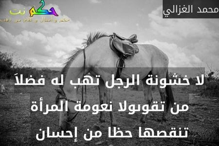 لا خشونة الرجل تهب له فضلاَ من تقوىولا نعومة المرأة تنقصها حظا من إحسان -محمد الغزالي