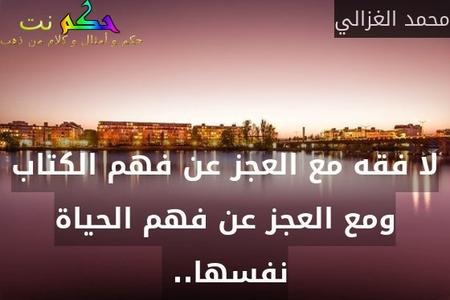 لا فقه مع العجز عن فهم الكتاب ومع العجز عن فهم الحياة نفسها.. -محمد الغزالي