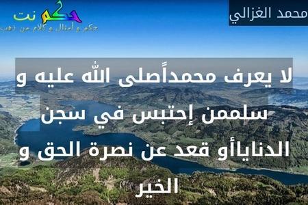 لا يعرف محمداًصلى الله عليه و سلممن إحتبس في سجن الدناياأو قعد عن نصرة الحق و الخير -محمد الغزالي