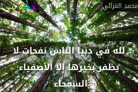 لله في دنيا الناس نفحات لا يظفر بخيرها إلا الأصفياء السمحاء -محمد الغزالي