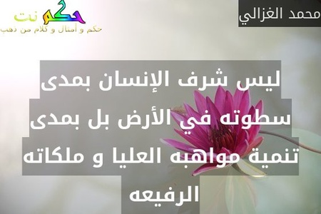 ليس شرف الإنسان بمدى سطوته في الأرض بل بمدى تنمية مواهبه العليا و ملكاته الرفيعه -محمد الغزالي