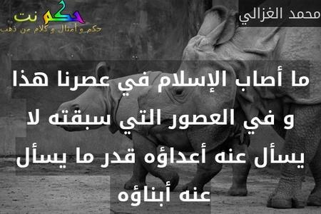ما أصاب الإسلام في عصرنا هذا و في العصور التي سبقته لا يسأل عنه أعداؤه قدر ما يسأل عنه أبناؤه -محمد الغزالي