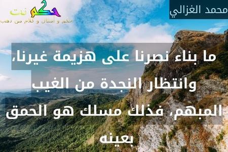 ما بناء نصرنا على هزيمة غيرنا، وانتظار النجدة من الغيب المبهم، فذلك مسلك هو الحمق بعينه -محمد الغزالي