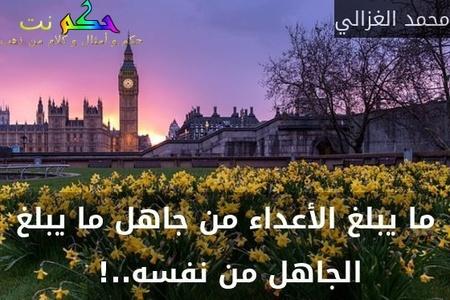 ما يبلغ الأعداء من جاهل ما يبلغ الجاهل من نفسه..! -محمد الغزالي
