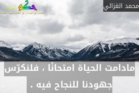 مادامت الحياة امتحانًا ، فلنكرّس جهودنا للنجاح فيه . -محمد الغزالي