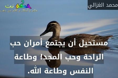 مستحيل أن يجتمع أمران حب الراحة وحب المجد! وطاعة النفس وطاعة الله. -محمد الغزالي
