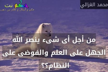 من أجل أى شىء ينصر الله الجهل على العلم والفوضى على النظام؟؟ -محمد الغزالي