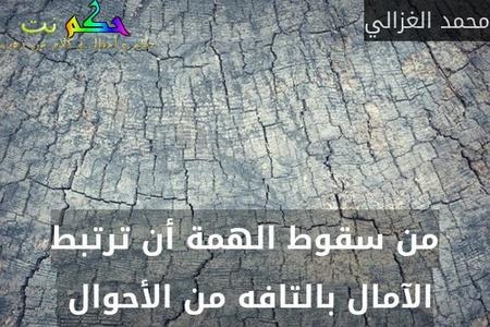 من سقوط الهمة أن ترتبط الآمال بالتافه من الأحوال -محمد الغزالي