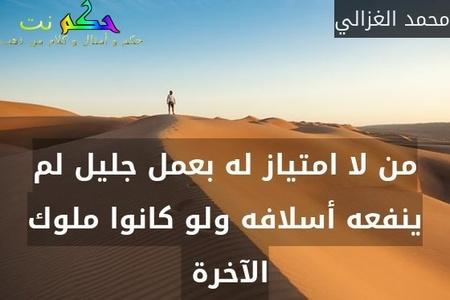 من لا امتياز له بعمل جليل لم ينفعه أسلافه ولو كانوا ملوك الآخرة -محمد الغزالي
