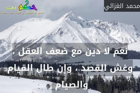 نعم لا دين مع ضعف العقل ، وغش القصد ، وإن طال القيام والصيام -محمد الغزالي