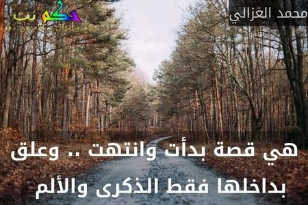 هي قصة بدأت وانتهت .. وعلق بداخلها فقط الذكرى والألم  -محمد الغزالي