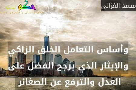 وأساس التعامل الخلق الزاكي والإيثار الذي يرجح الفضل على العدل والترفع عن الصغائر -محمد الغزالي