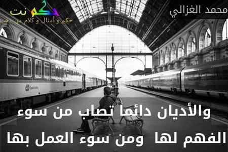 والأديان دائما تصاب من سوء الفهم لها  ومن سوء العمل بها -محمد الغزالي