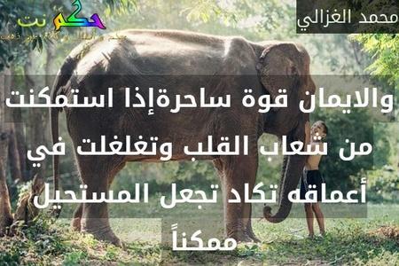 والايمان قوة ساحرةإذا استمكنت من شعاب القلب وتغلغلت في أعماقه تكاد تجعل المستحيل ممكناً -محمد الغزالي