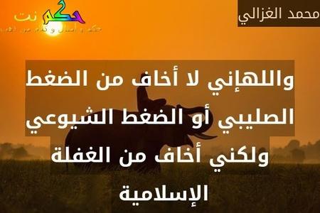 واللهإني لا أخاف من الضغط الصليبي أو الضغط الشيوعي ولكني أخاف من الغفلة الإسلامية -محمد الغزالي