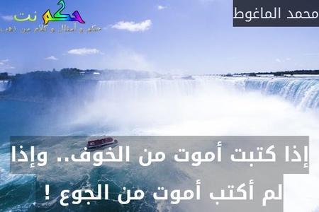 إذا كتبت أموت من الخوف.. وإذا لم أكتب أموت من الجوع ! -محمد الماغوط