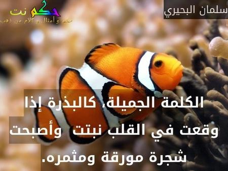 الكلمة الجميلة، كالبذرة إذا وقعت في القلب نبتت  وأصبحت شجرة مورقة ومثمره.-سلمان البحيري