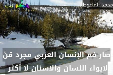 صار فم الإنسان العربي مجرد قنّ لايواء اللسان والاسنان لا أكثر -محمد الماغوط