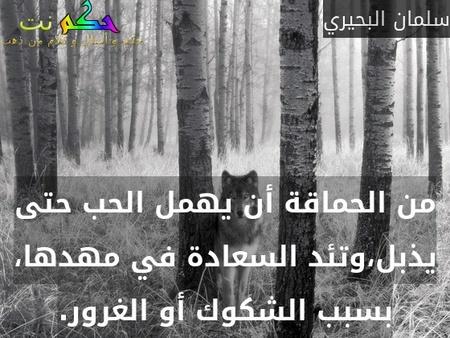 من الحماقة أن يهمل الحب حتى يذبل،وتئد السعادة في مهدها، بسبب الشكوك أو الغرور.-سلمان البحيري